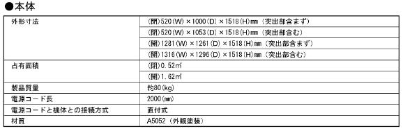 本体の外形寸法(突出部含まず):(閉じた時)520(W) 1000(D) 1518(H)mm 、(開けた時)1281(W) 1261(D) 1518(H)mm、占有面積:(閉じた時)0.52㎡、(開けた時)1.62㎡、物品質量:約80(kg)、電源コード長:2000(mm)、電源コードと機体との接続方法:直付式、材質 A5052(外観塗装)